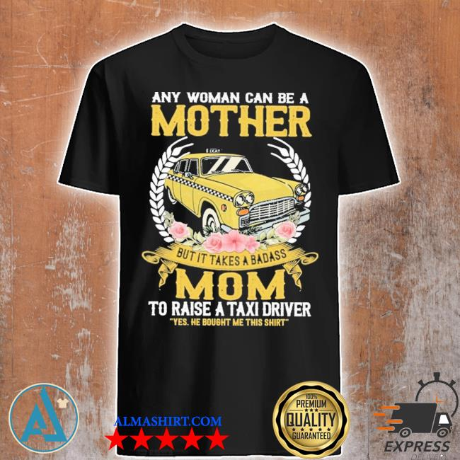 Any woman can be a mother mom to raise a taxi driver shirt