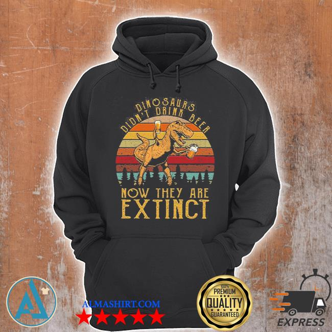 Dinosaurs didn't drink beer now they are extinct s Unisex Hoodie