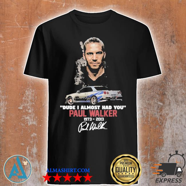 Dude I almoSt had you Paul walker 19732013 shirt
