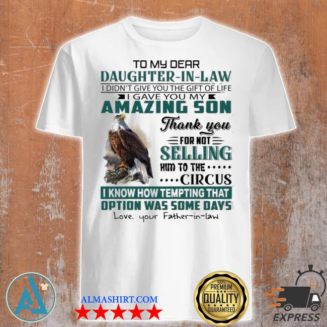 Eagles to my dear daughter in law I didnt give you the gift of life shirt
