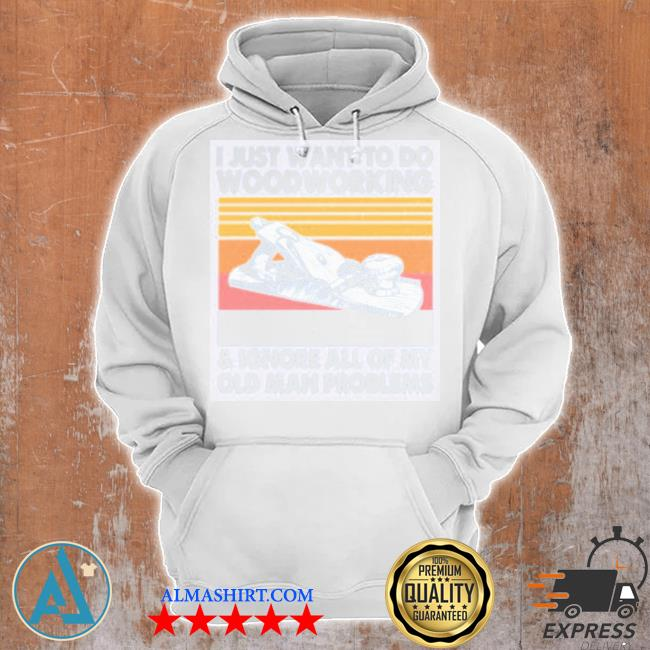I just want to do wood working and ignore all of my old man problem vintage s Unisex Hoodie