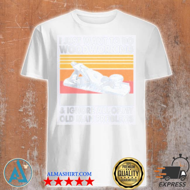 I just want to do wood working and ignore all of my old man problem vintage shirt