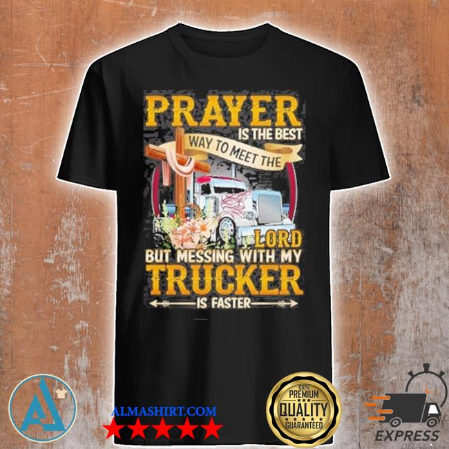Prayer Is the best way to meet the lord but messing with my Trucker shirt