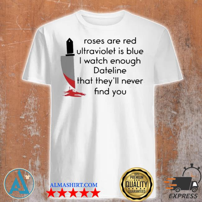 Roses are red ultraviolet is blue I watch enough dateline that they'll never find you shirt