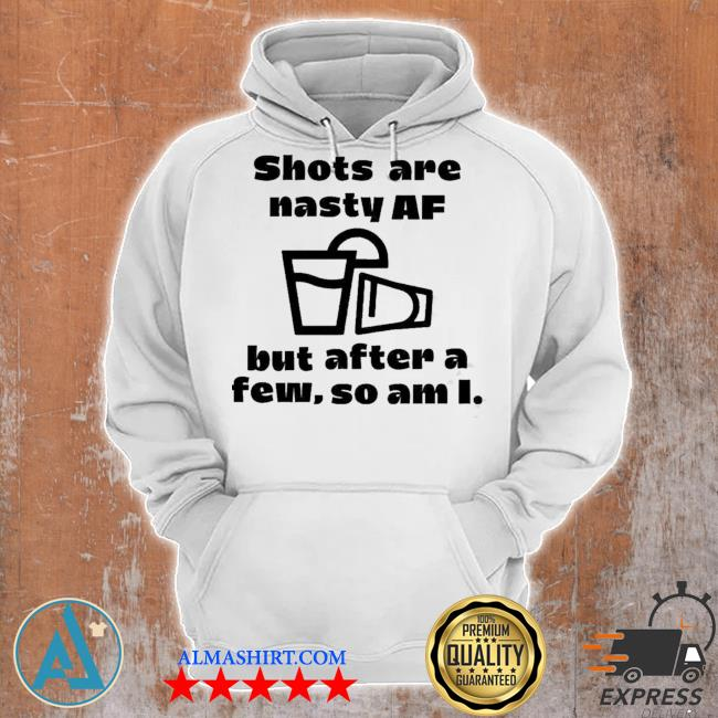 Shots are nasty af but after a few so am I s Unisex Hoodie