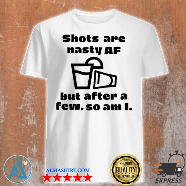 Shots are nasty af but after a few so am I shirt