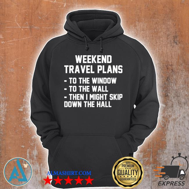 Weekend travel plans to the window to the wall then I might skip down the hall s Unisex Hoodie