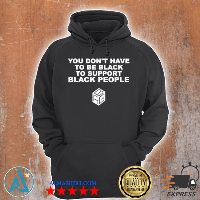 You don't have to be black to support black people s Unisex Hoodie