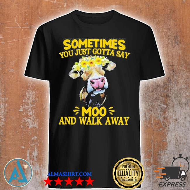 Cow sometimes you just gotta say moo and walk away new 2021 shirt