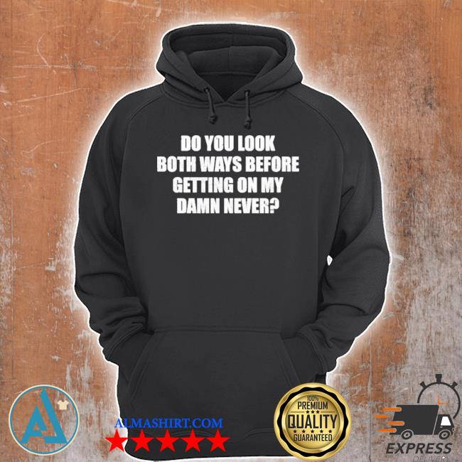 Do you look both ways before getting on my damn never new 2021 s Unisex Hoodie