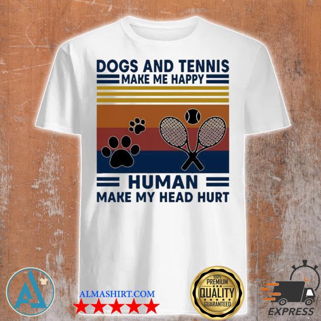 Dogs and tennis make me happy human make my head hurt shirt