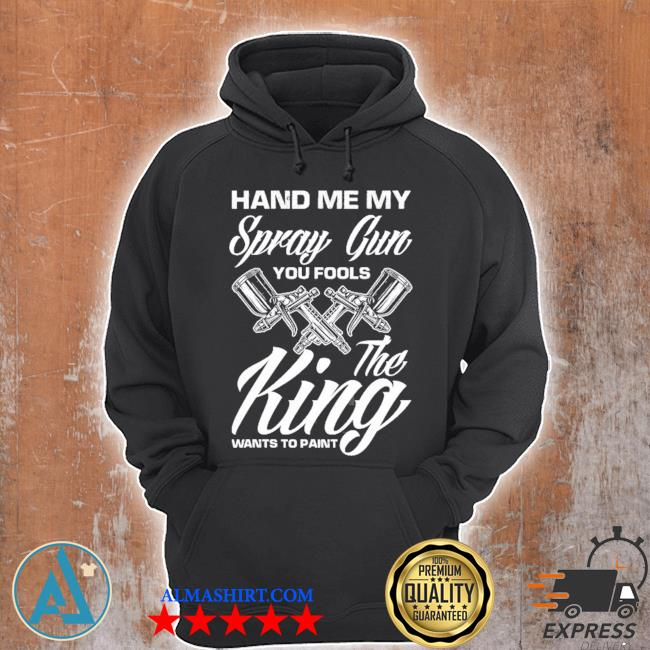 Hand me my spray gun the king wants to paint car painter s Unisex Hoodie