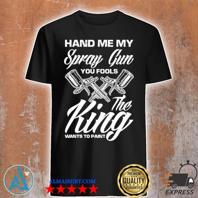 Hand me my spray gun the king wants to paint car painter shirt