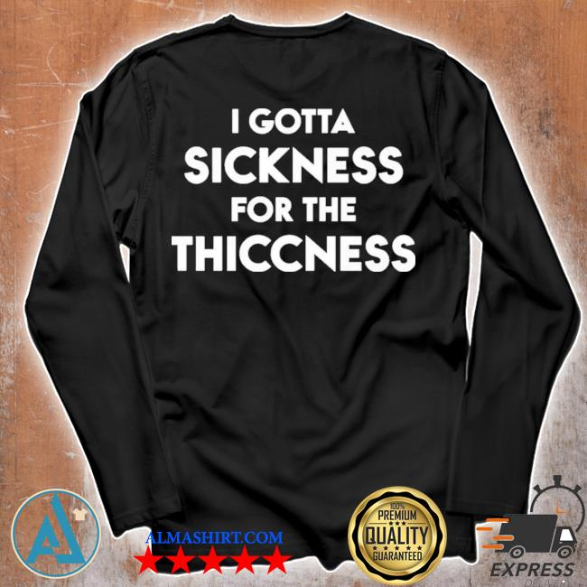 I gotta sickness for the thiccness s Unisex longsleeve