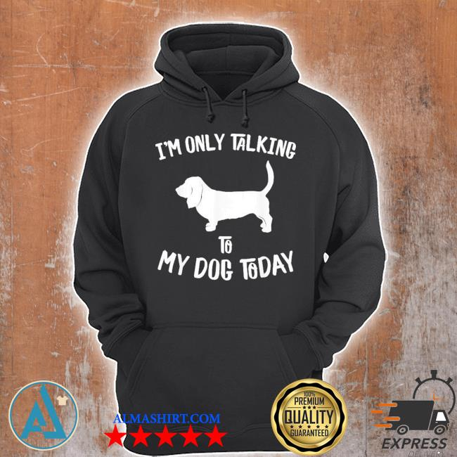 I'm only talking to my basset hound dog today new 2021 s Unisex Hoodie