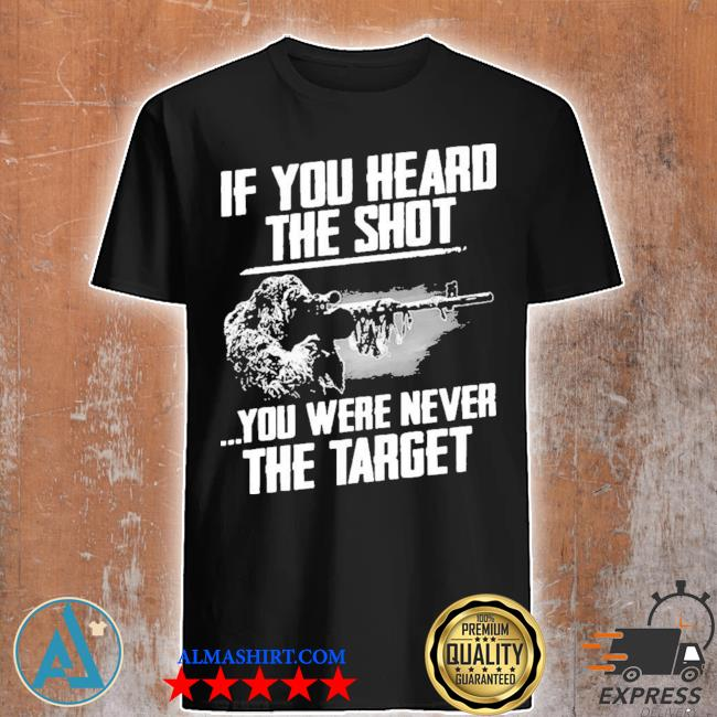 If you heard the shot you were never the target new 2021 shirt