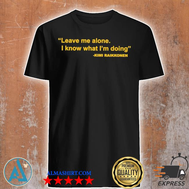 Leave me alone I know what I'm doing new 2021 shirt