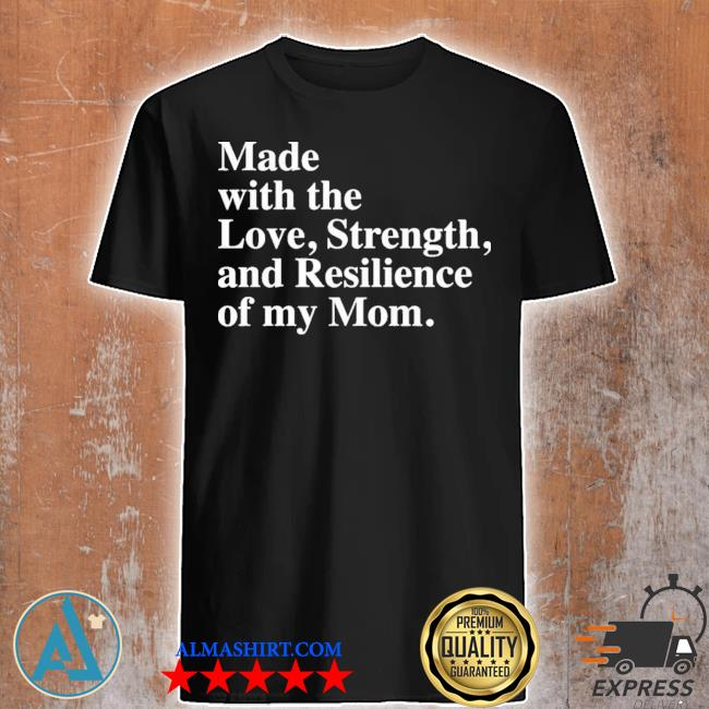 Made with the love strength and resilience of my mom new 2021 shirt
