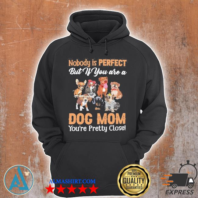 Nobody is perfect but if you are a dog mom you're pretty close s Unisex Hoodie