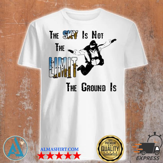 The sky is not the limit the ground is skydiving new 2021 shirt