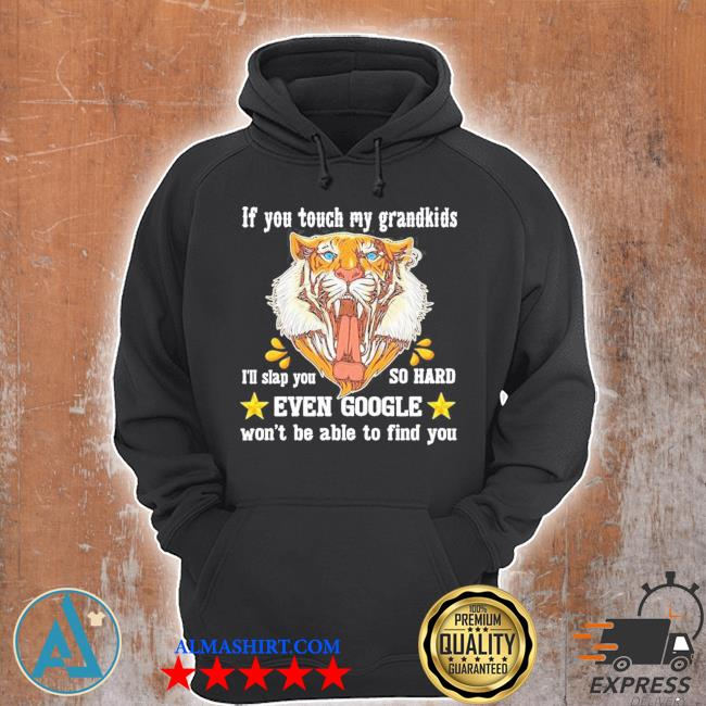 Tiger if you touch my grandkids even google won't be able to find you new 2021 s Unisex Hoodie