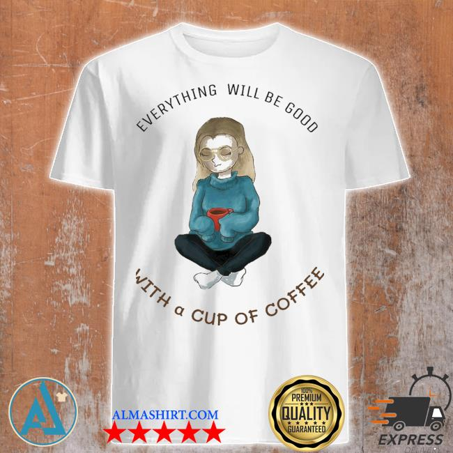 women girl everything will be good with a cup of coffee shirt