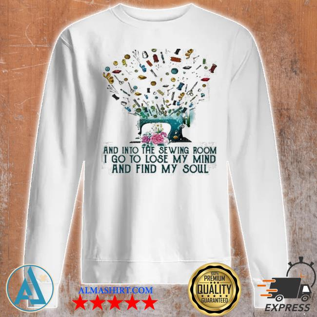 And into the sewing room I go to lose my mind and find my soul new 2021 s Unisex sweatshirt