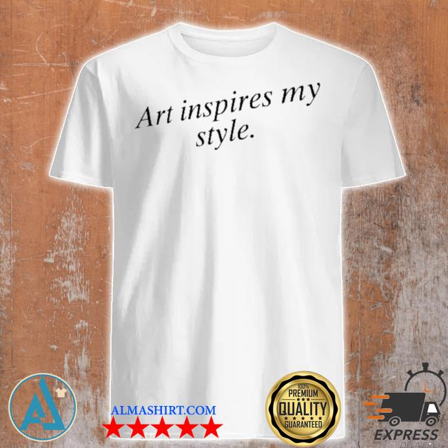 Art inspires my style shirt