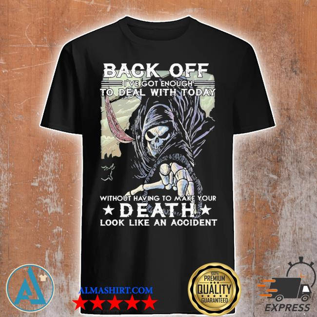 Back off I've got enough to deal with today death shirt