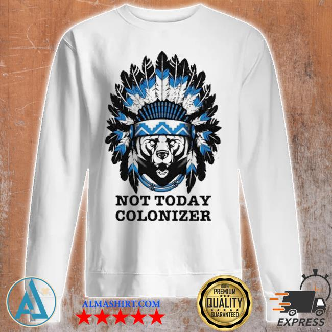 Bear and native not today colonizer new 2021 s Unisex sweatshirt