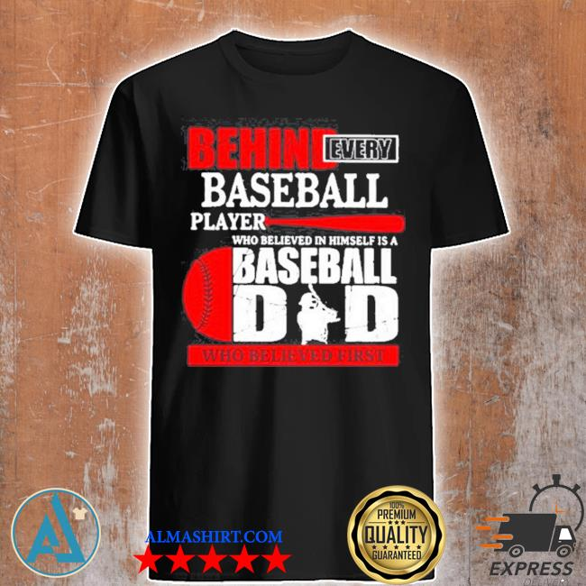 Behind every baseball player who believed in himself is a baseball dad who believed first shirt