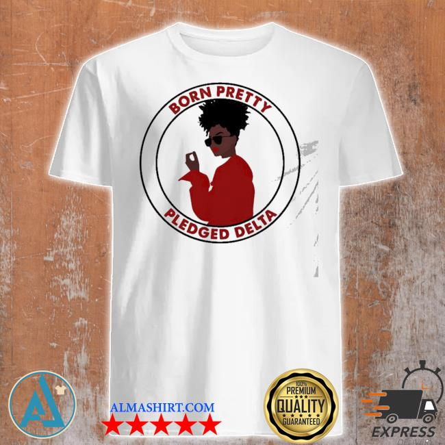 Born pretty pledged delta black girl shirt