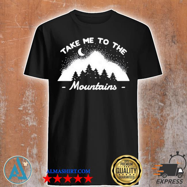 Camping camper take me to the mountains shirt