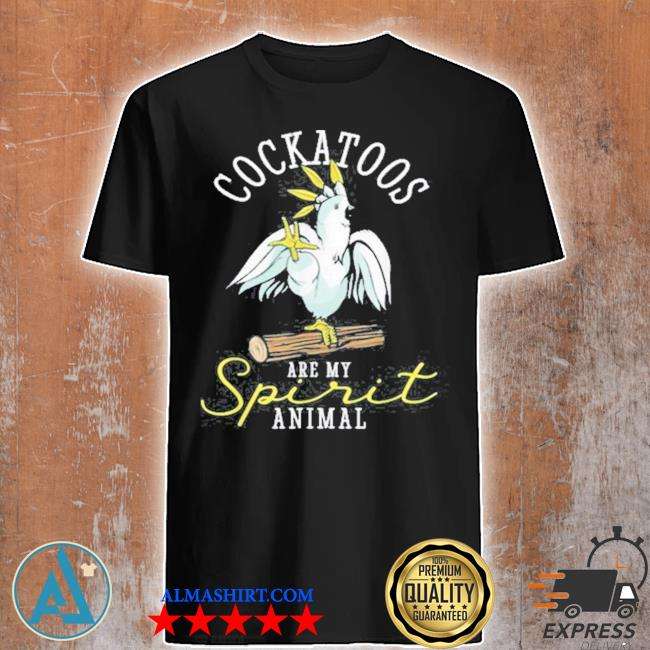 Cockatoo are my spirit parrot animal funny shirt