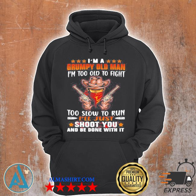 Cowboys I'm a grumpy old man I'm too old to fight too slow to run I'll just shoot you and be done with it s Unisex Hoodie