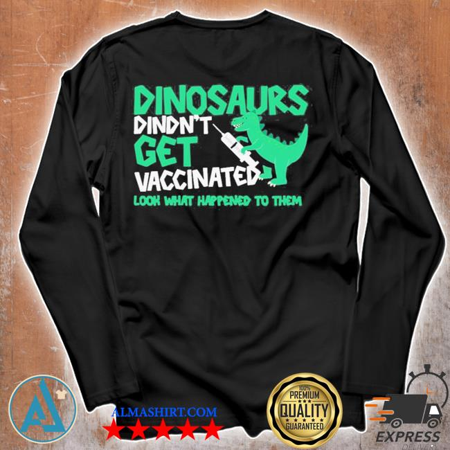 Dinosaurs didn't get vaccinated look what happened to them new 2021 s Unisex longsleeve