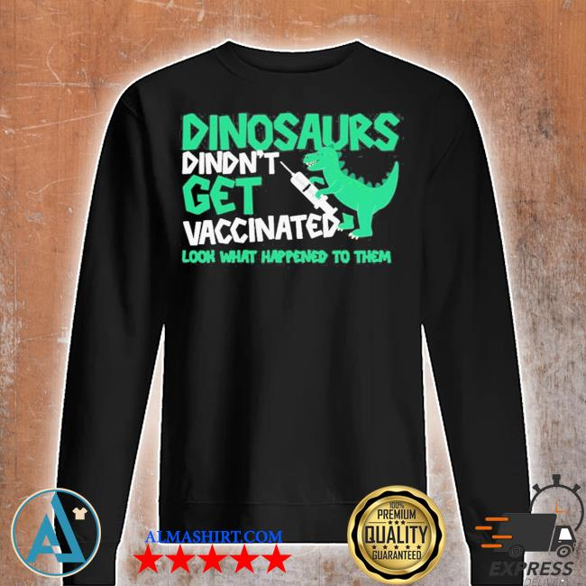 Dinosaurs didn't get vaccinated look what happened to them new 2021 s Unisex sweatshirt