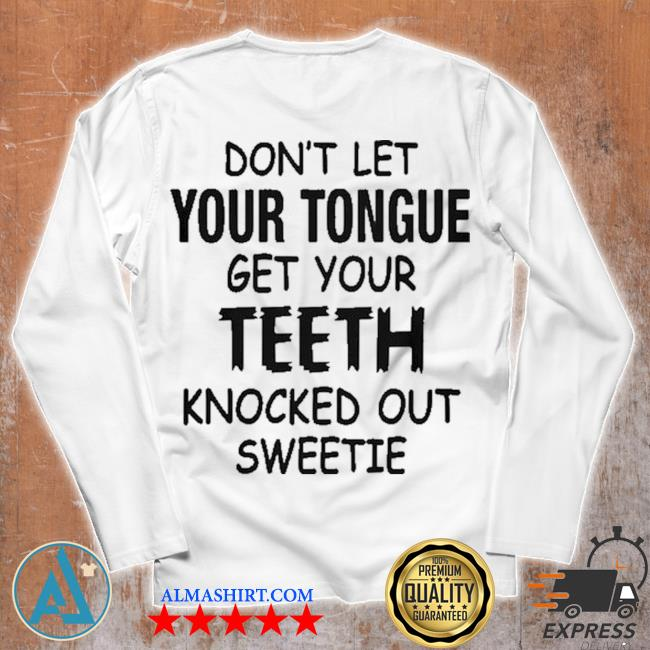 Don't let your tongue get yourth knocked out sweetie s Unisex longsleeve