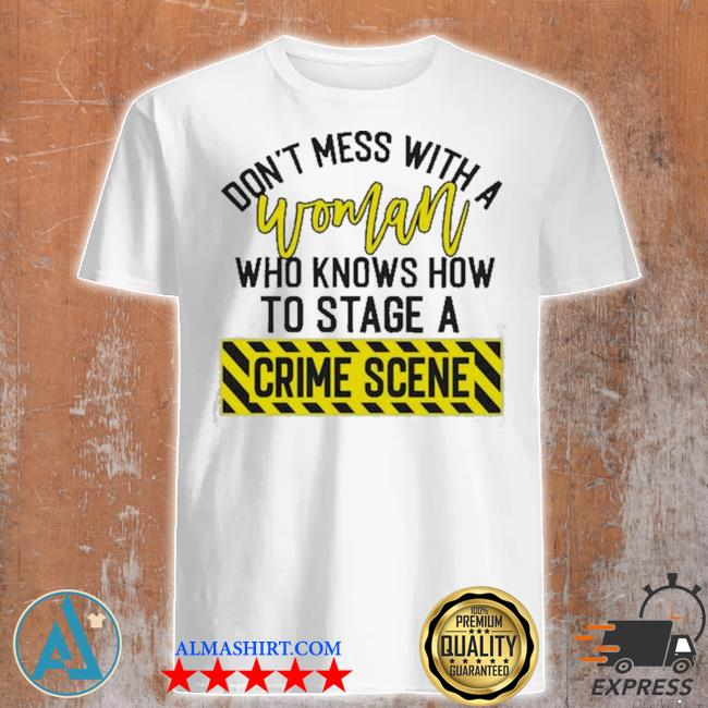 Don't mess with a woman who knows how to stage a crime scene shirt