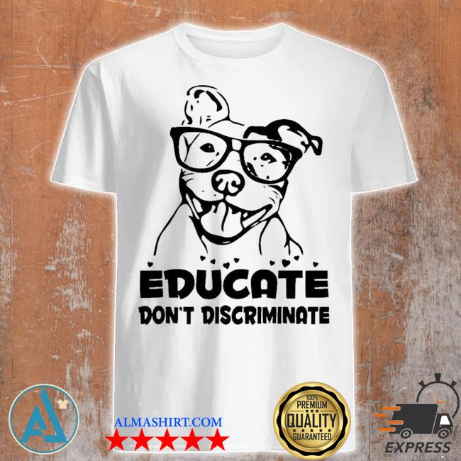 Educate don't discriminate shirt