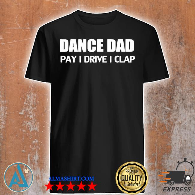 Funny dance dad pay drive clap limited shirt