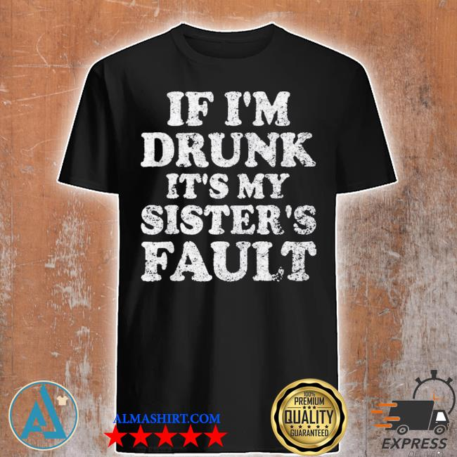 Funny drinking cute gift if I'm drunk it's my sister's fault hot shirt