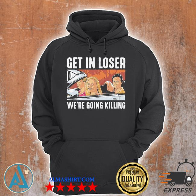 Get in loser we're going killing s Unisex Hoodie