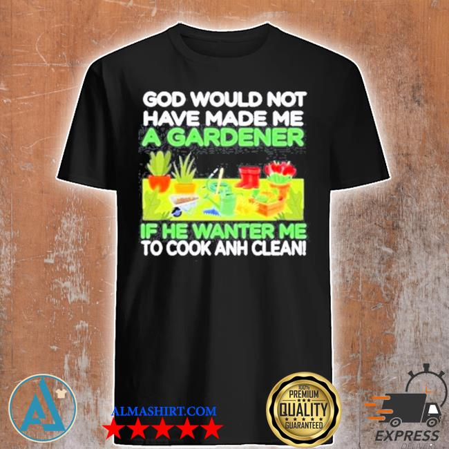 God would not have made me a gardener if he wanted me to cook and clean vintage shirt