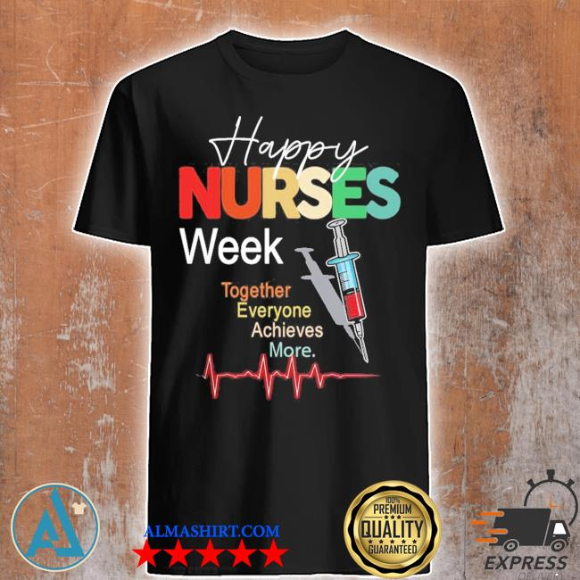Happy nurses week together everyone achieves more shirt