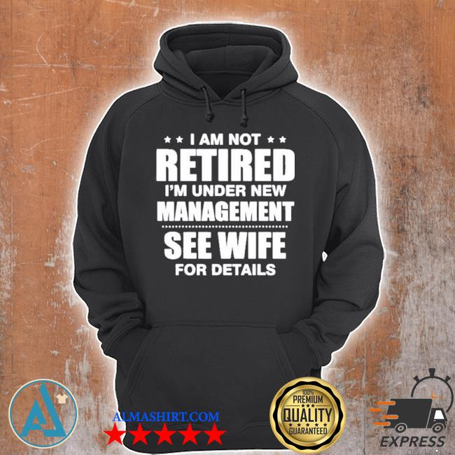 I am not retired I'm under new management see wife details quote s Unisex Hoodie