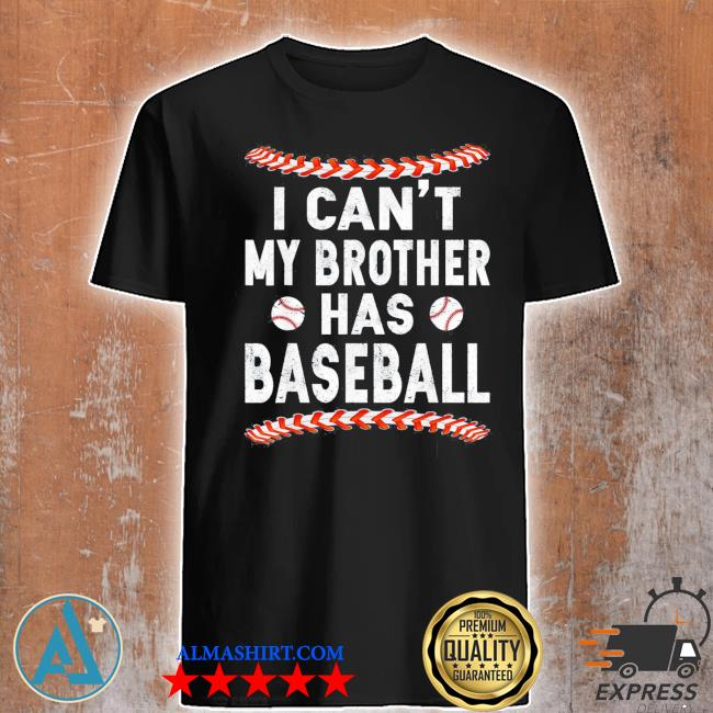I can't my brother has baseball classic shirt