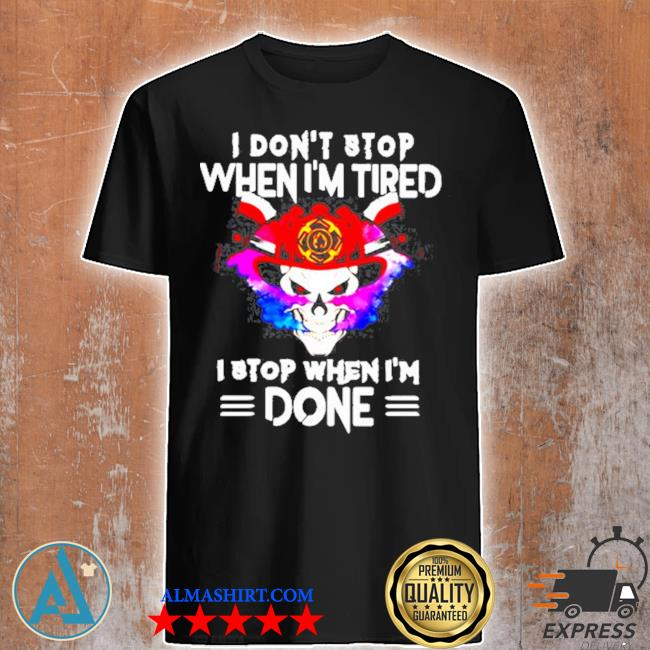 I don't stop when I tired I stop when I'm done shirt