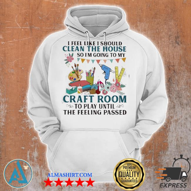 I feel like I should clean the house so I'm going to my craft room to play until the feeling passed s Unisex Hoodie