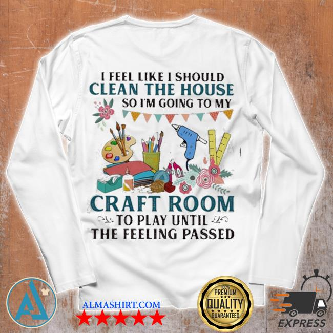 I feel like I should clean the house so I'm going to my craft room to play until the feeling passed s Unisex longsleeve